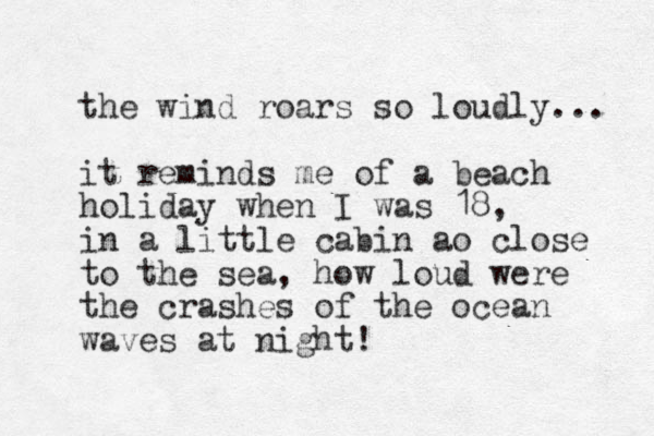 the wind roars so loudly... it reminds me of a beach holiday when I was 18, in a little cabin ao close to the sea, how loud were the crashes of the ocean waves at night!