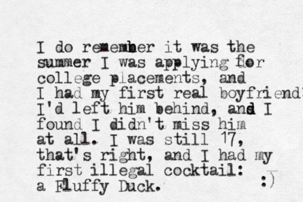 I do rememner b b it was the summer I was applying dor college placements, and I had my first real boyfriend; I'd left him behind, ans d d I found I didn't miss him at all. I was still 17, that's right, and I had my first illegal cocktail: a Fluffy Duck. f :)