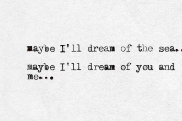maybe I'll dream of the sea.. maybe I'll dream of you and me...