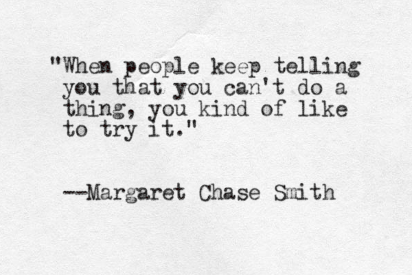 """When people keep telling you that you can't do a thing, you kind of like to try it."" --Margaret Chase Smith"