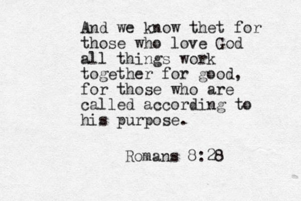 And we know thet for those who love God all things work together for good, for those who are called according to his purpose. Romans 8:28