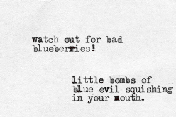 watch out for bad blueberries! little bombs of blue evil evil squishing in your mouth.