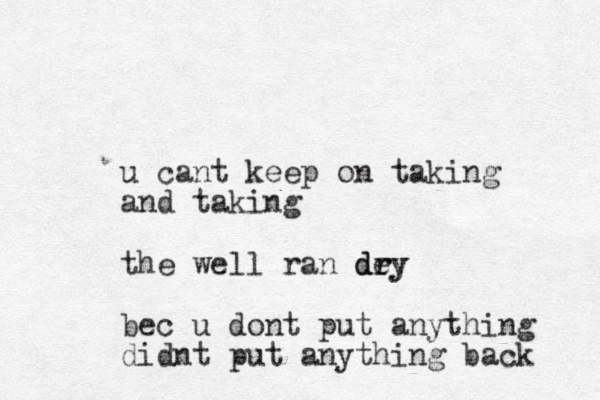 u cant keep on taking and taking the well ran dey r dry bec u dont put anything didnt put anything back