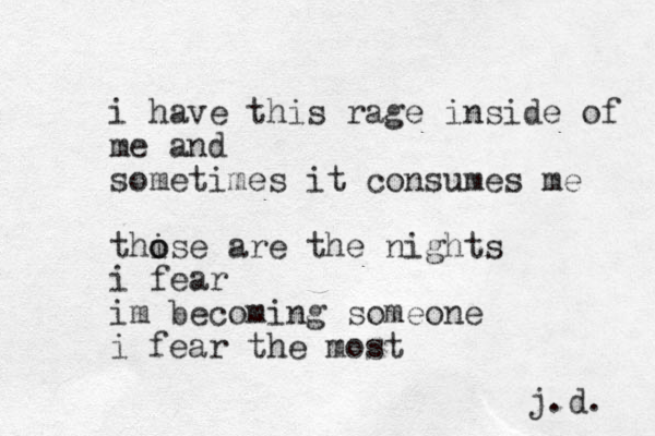 i have this rage inside of me and sometimes it consumes me this o o e are the nights i fear im becoming someone i fear the most j.d.