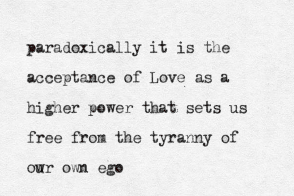 paradoxically it is the acceptance of Love as a higher power that sets us free from the tyranny of ow ur own ego