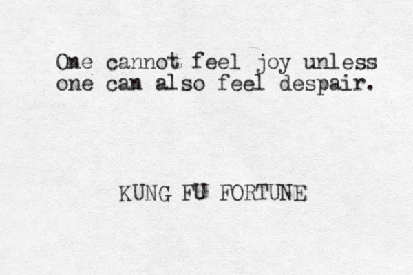 One cannot feel joy unless one can also feel despair. KUNG FU FORTUNE