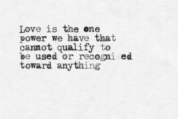 Love is the one power we have that cannot qualify to be used or recognized toward anything