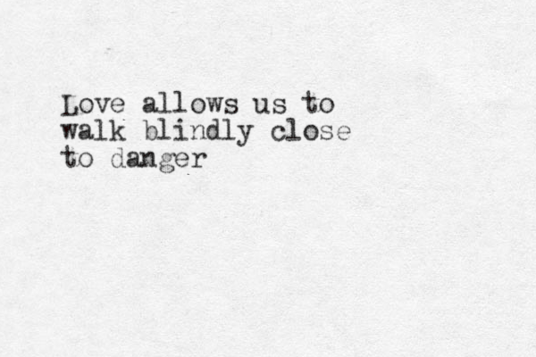 Love allows us to walk blindly close to danger