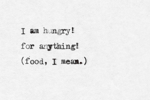 I am hungry! for anything! (food, I mean.)