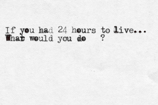 If you had 24 hours to live ... Whar t would you do ?