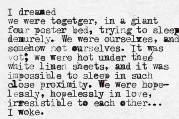 I dreamed we were togetger, in a giant four poster bed, trying to sleep demurely. We were ourselx ves, and somehow not ourselves. It was vot; we were hot under thee / white linen sheets, and it was impossible to sleep in such close proximity. We were hope- lessly, hopelessly in love, irresistible to each other... I woke.