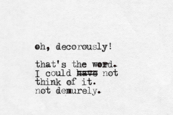 oh, decorously! that's the word. I could have ==== not think of it. not demurely.
