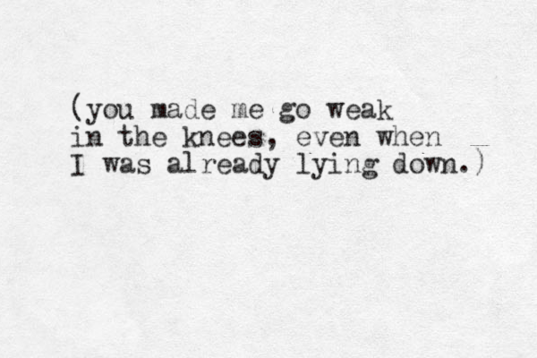(you made me go weak in the knees, even when I was already lying down.)