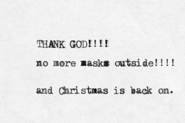 THANK GOD!!!! no more masks outside!!!! and Christmas is back on.
