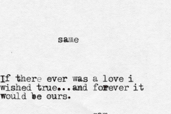 If there ever was a love i wished true...and forever it would be ours. sam same