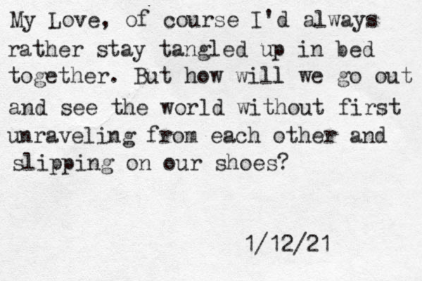 My Love, of course I'd always rather stay tangled up in bed together. But how will l we go out and see the world without first unraveling from each other and slipping on our shoes? 1/12/21