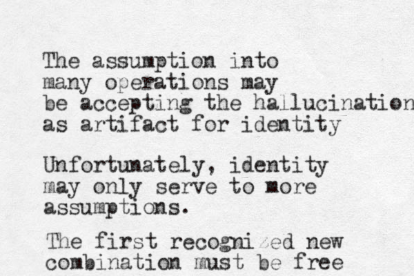 The assumption into many operations may be accepting the hallucination as artifact for identity Unfortunately, identity may only serve to more assumptions. The first recognized new combination must be free
