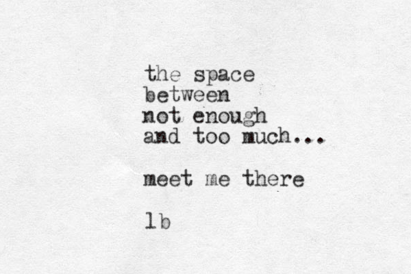 the space between not enough and too much... meet me there lb