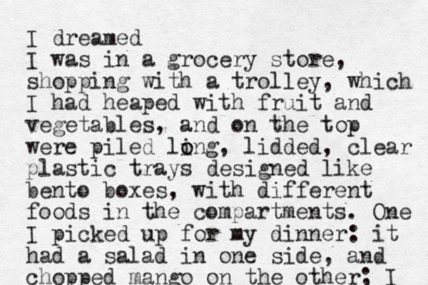 I dreamed I was in a grocery store, shopping with a trolley, which I had heaped with fruit and vegetables, and on the top were piled ling o o , lidded , clear plastic trays designed like bento boxes, with different foods in the compartments. One I picked up for my dinner: it had a salad in one side, and chopped mango on the other; I