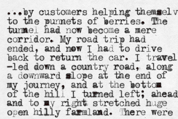 ...by customers helping themselve to the punnets of berries. The tunnel had now become a mere corridor. My road trip had ended, and now I had to drive back to return the car. I travel -led down a country road, along a downward slope at the end of my journey, and at the bottom of the hill I turned left; ahead and to my right stretched huge open hilly farmland. There were