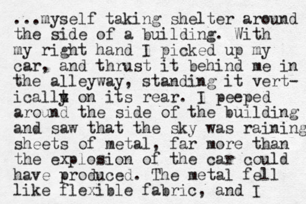...myself taking shelter around the side of a building. With my right hand I picked up my car , and thrust it behind me in the alleyway, standing it vert- ica llu y t on its rear. I peeped around the side of the building and saw that the sky was raining sheets of metal, far more than the explosion of the car could have produced. The metal fell like flexible fabric, and I