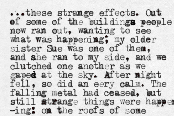...these strange effects. Out of some of the buildinga s s people now ran out, wanting to see what was happening; my older sister Sue was one of them, and ahe ran s to my side. , and we clutched one another as we gapes d d at the sky. After night fell, so did an eery calm. The falling metal had ceased, but still strange things were happen -ing: on the roofs of some
