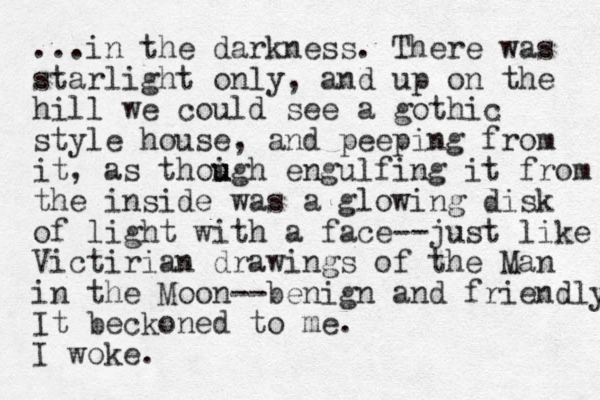 ...in the darkness. There was starlight only, and up on the hill we could see a gothic style house, and peeping from it , as thoigh u u engulfing it from the inside was a glowing disk of light with a face--just like Victirian drawings of the Man in the Moon--benign and friendly It beckoned to me. I woke.