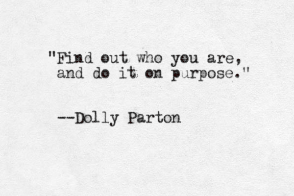"""""""Find out who you are, and do it on purpose."""" --Dolly Parton"""