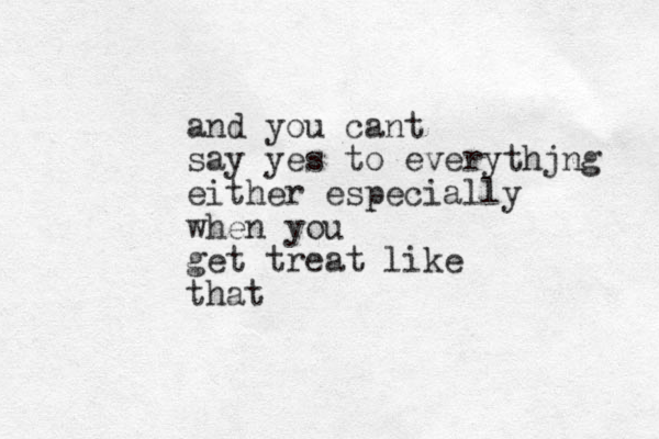 and you cant say yes to everythjng either especially when you get treat like that