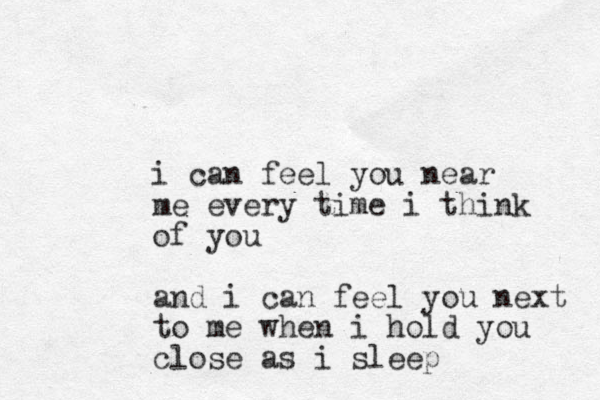 i can feel you near me every time i think of you and i can feel you next to me when i hold you close as i sleep