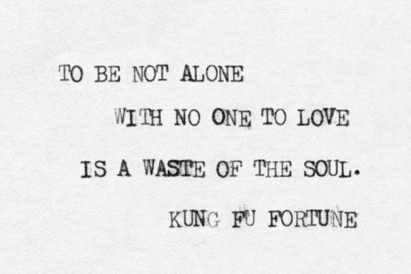 TO BE NOT ALONE WITH NO ONE TO LOVE IS A WASTE OF THE SOUL. KUNG FU FORTUNE