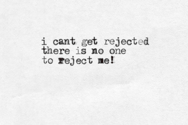 i cant get rejected there is no one to reject me!