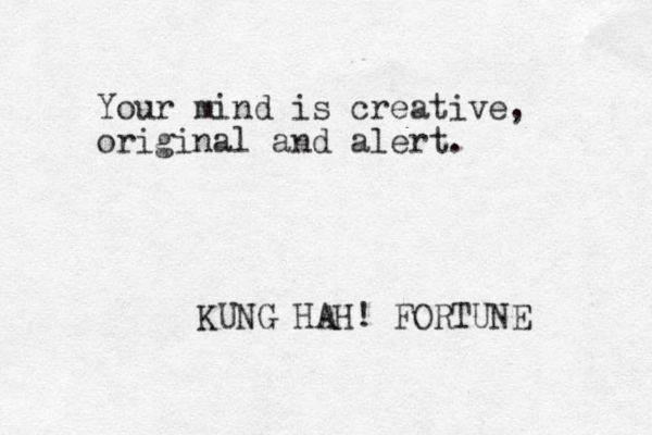Your mind is creative, original and alert. KUNG HAH! FORTUNE