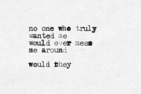 no one who truly wanted me would ever mess me around would rhey t