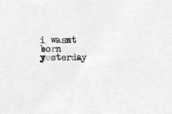 i wasnt born yesterday