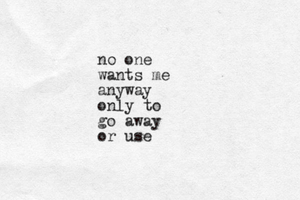 no one wants me anyway only to go away or use