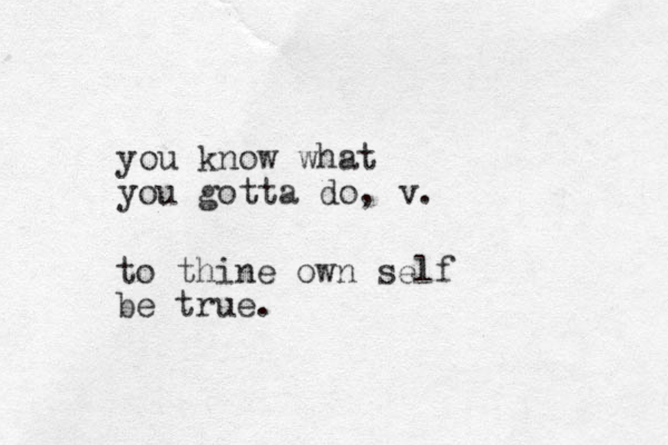 you know what you gotta do, v. to thine own self be true.