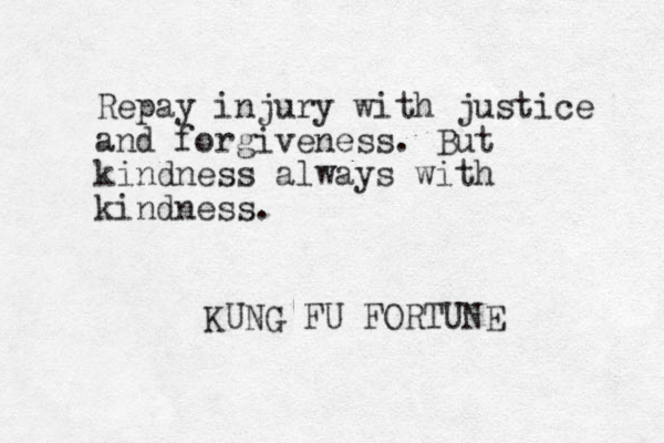 Repay injury with justice and forgiveness. But kindness always with kindness. KUNG FU FORTUNE