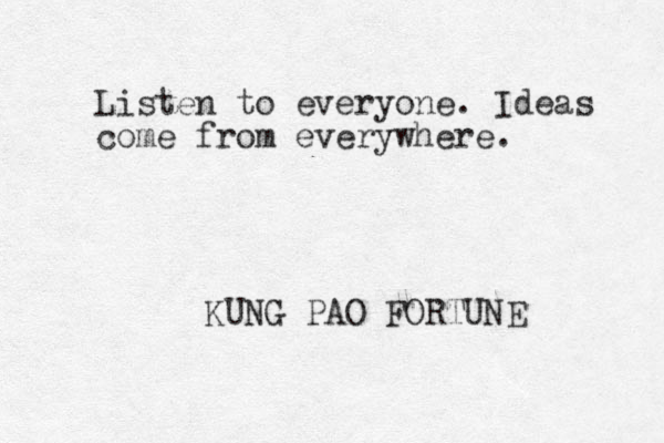 Listen to everyone. Ideas come from everywhere. KUNG PAO FORTUNE