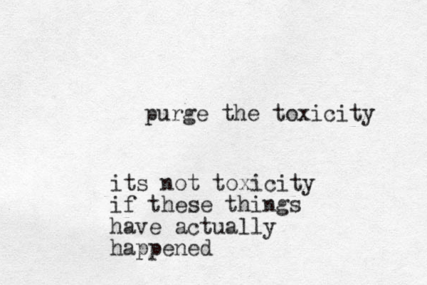 purge the toxicity its not toxicity if these things have actually happened