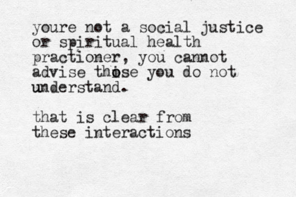 youre not a social justice or spiritual health practioner, you cannot advise thi o ose you do not understand u u . that is clear from these interactions