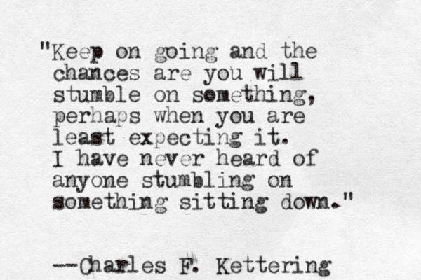 """""""Keep on going and the chances are you will stumble on something, perhaps when you are least expecting it. I have never heard of anyone stumbling on something sitting down."""" --Charles F. Kettering"""