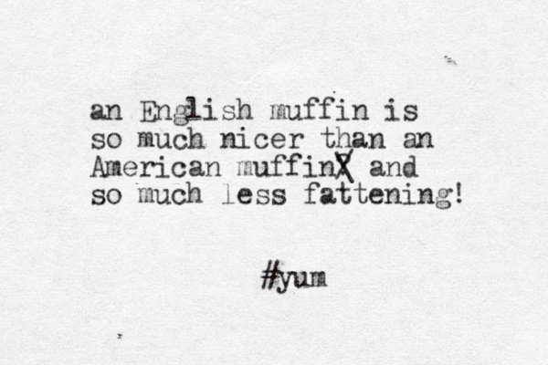 an English muffin is so much icer n than an American muffin? / \ and so much less fattening! #yum