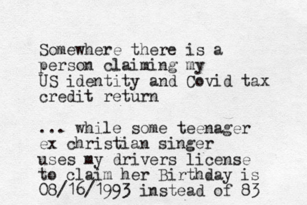 Somewhere there is a person claiming my US identity and Covid tax credit return ... while some teenager ex christian singer uses my drivers license to claim her Birthday is 08/16/1993 instead of 83