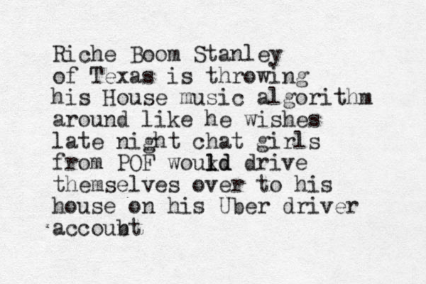 Riche Boom Stanley of Texas is throwing his House music algorithm around like he wishes late night chat girls from POF woukd l l ld drive themselves over to his house on his Uber driver accoubt n
