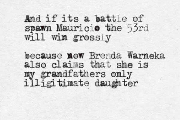 And if its a battle of spawn Mauricio the 53rd will win grossly because now Brenda Warneka also claims that she is my grandfathers only illigitimate daughter