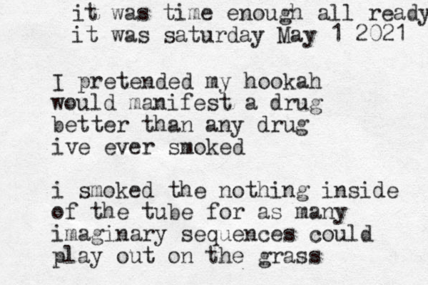 I pretended my hookah would manifest a drug better than any drug ive ever smoked i smoked the nothing inside of the tube for as many imaginary sequences could play out on the grass it was time enough all ready it was saturday May 1 2021