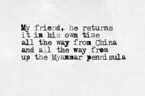 My friend, he returns it in his own time all the way from China and all the way from up the Myanmar pennisula