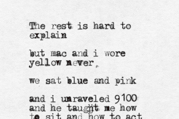 The rest is hard to explain but mac and i wore yellow never we sat blue and pink and i unraveled 9100 and he taugjt h me how to sit and how to act