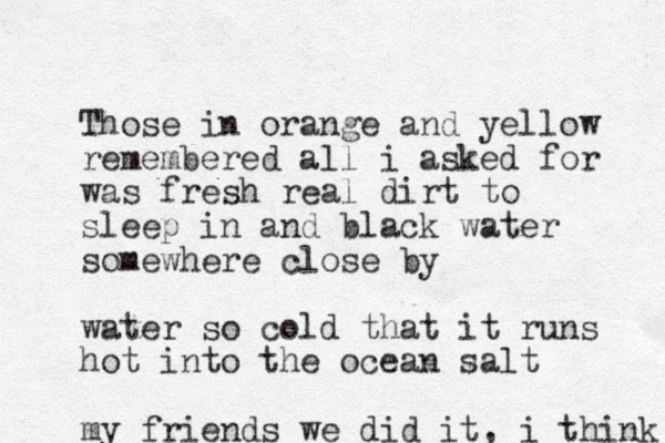 Those in orange and yellow remembered all i asked for was fresh real dirt to sleep in and black water somewhere close by water so cold that it runs hot into the ocean salt my friends we did it, i think